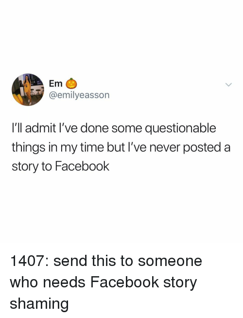 Shaming: Em C  @emilyeasson  I'll admit I've done some questionable  things in my time but I've never posted a  story to Facebook 1407: send this to someone who needs Facebook story shaming