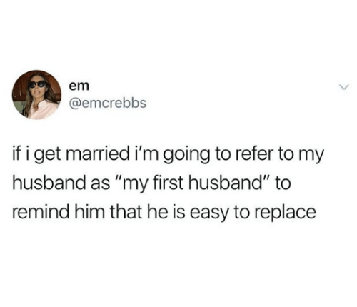 """Husband, Him, and Easy: em  @emcrebbs  if i get married i'm going to refer to my  husband as """"my first husband"""" to  remind him that he is easy to replace"""