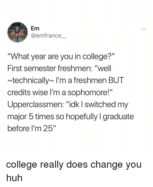 """College, Huh, and Relatable: Em  @emfrance  """"What year are you in college?""""  First semester freshmen: """"well  technically~ I'm a freshmen BUT  credits wise l'm a sophomore!""""  Upperclassmen: """"ick I switched m  major 5 times so hopefully I graduate  before I'm 25"""" college really does change you huh"""