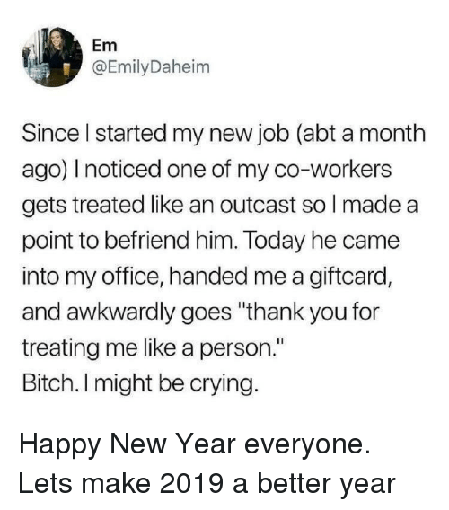 """awkwardly: Em  @EmilyDaheim  Since I started my new job (abt a month  ago) I noticed one of my co-workers  gets treated like an outcast so l made a  point to befriend him. Today he came  into my office, handed me a giftcard,  and awkwardly goes """"thank you for  treating me like a person.""""  Bitch. I might be crying. Happy New Year everyone. Lets make 2019 a better year"""
