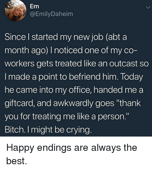 "Bitch, Crying, and Thank You: Em  @EmilyDaheim  Since l started my new job (abt a  month ago) noticed one of my co-  workers gets treated like an outcast so  I made a point to befriend him. Today  he came into my office, handed me a  giftcard, and awkwardly goes ""thank  you for treating me like a person.""  Bitch. I might be crying Happy endings are always the best."