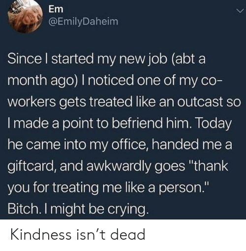 """awkwardly: Em  @EmilyDaheim  Since l started my new job (abt a  month ago) noticed one of my co-  workers gets treated like an outcast so  I made a point to befriend him. Today  he came into my office, handed me a  giftcard, and awkwardly goes """"thank  you for treating me like a person.""""  Bitch. I might be crying. Kindness isn't dead"""