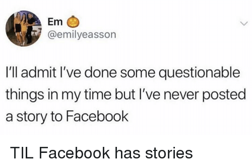Questionable: Em  @emilyeasson  I'll admit l've done some questionable  things in my time but I've never posted  a story to Facebook TIL Facebook has stories