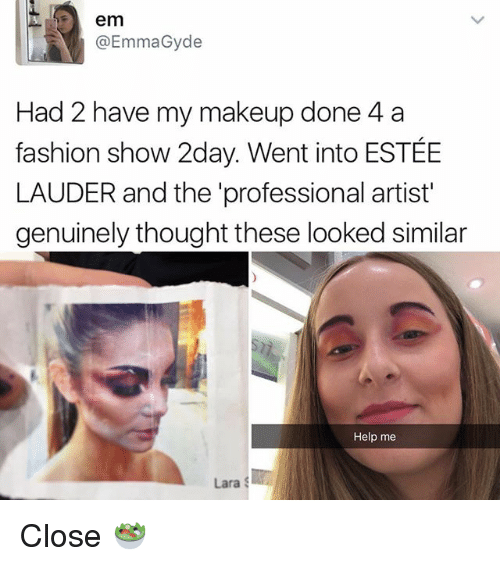 Fashion, Makeup, and Memes: em  @Emma Gyde  Had 2 have my makeup done 4 a  fashion show 2day. Went into ESTEE  LAUDER and the 'professional artist'  genuinely thought these looked similar  Help me  Lara S Close 🥗