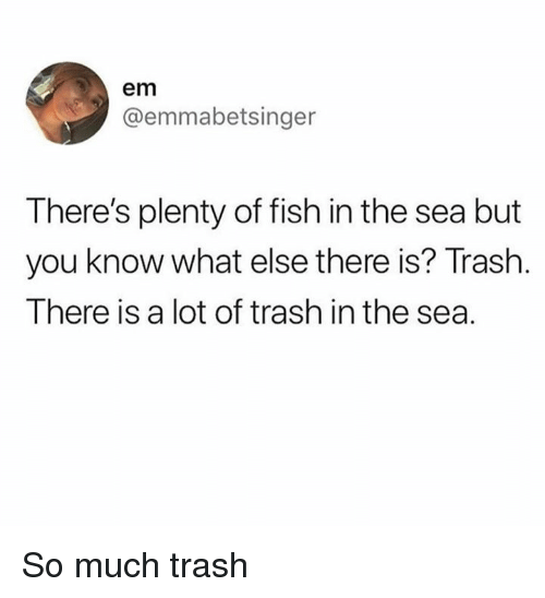 Memes, Trash, and Fish: em  @emmabetsinger  There's plenty of fish in the sea but  you know what else there is? Trash  There is a lot of trash in the sea. So much trash