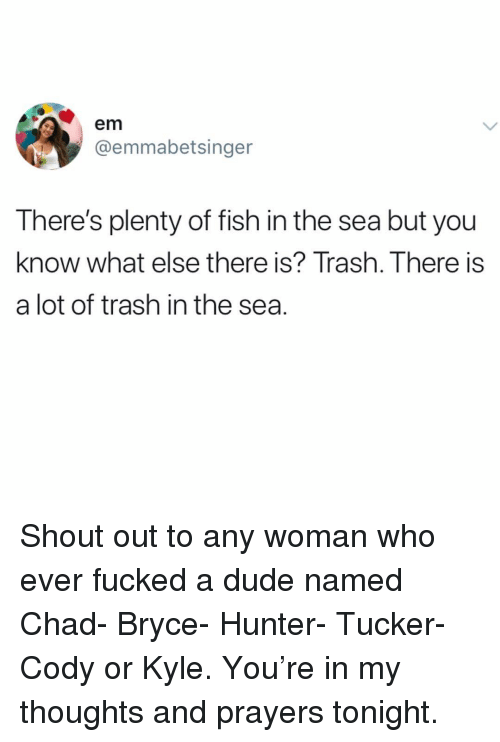 Dude, Memes, and Trash: em  @emmabetsinger  There's plenty of fish in the sea but you  know what else there is? Trash. There is  a lot of trash in the sea. Shout out to any woman who ever fucked a dude named Chad- Bryce- Hunter- Tucker- Cody or Kyle. You're in my thoughts and prayers tonight.