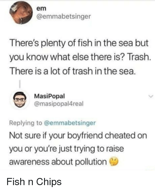Plenty of Fish: em  @emmabetsinger  There's plenty of fish in the sea but  you know what else there is? Trash  There is a lot of trash in the sea  MasiPopal  @masipopal4real  Replying to @emmabetsinger  Not sure if your boyfriend cheated on  you or you're just trying to raise  awareness about pollution Fish n Chips