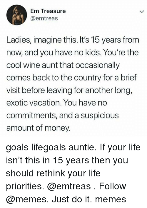 It Memes: Em ireasure  @emtreas  Ladies, imagine this. It's 15 years from  now, and you have no kids. You're the  cool wine aunt that occasionlly  comes back to the country for a brief  visit before leaving for another long,  exotic vacation. You have no  commitments, and a suspicious  amount of money goals lifegoals auntie. If your life isn't this in 15 years then you should rethink your life priorities. @emtreas . Follow @memes. Just do it. memes