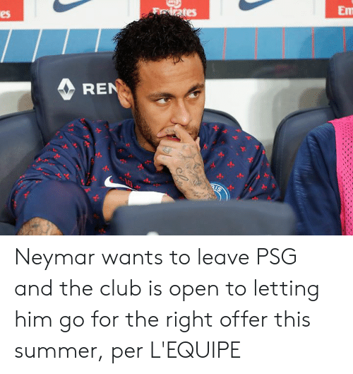 Neymar: Em  lates  es  REN  RIS Neymar wants to leave PSG and the club is open to letting him go for the right offer this summer, per L'EQUIPE