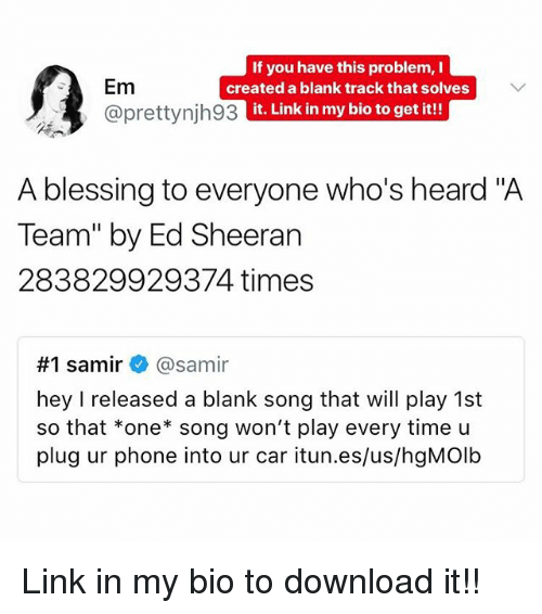 "Heardly: Em  @prettynjh93  If you have this problem, I  created a blank track that solves  it. Link in my bio to get it!!  A blessing to everyone who's heard ""A  Team"" by Ed Sheeran  283829929374 times  #1 samir+ @samir  hey I released a blank song that will play 1st  so that *one song won't play every time u  plug ur phone into ur car itun.es/us/hgMOlb Link in my bio to download it!!"