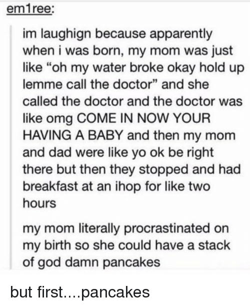 "Procrastination: em ree:  im laughign because apparently  when i was born, my mom was just  like ""oh my water broke okay hold up  lemme call the doctor"" and she  called the doctor and the doctor was  like omg COME IN NOW YOUR  H VING A BABY and then my mom  and dad were like yo ok be right  there but then they stopped and had  breakfast at an ihop for like two  hours  my mom literally procrastinated on  my birth so she could have a stack  of god damn pancakes but first....pancakes"