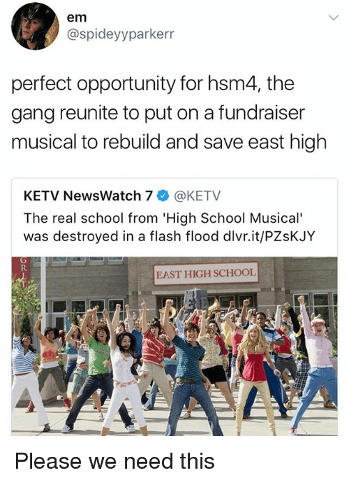 High School Musical, Memes, and School: em  @spideyyparkerr  perfect opportunity for hsm4, the  gang reunite to put on a fundraiser  musical to rebuild and save east high  KETV NewsWatch 7幸@KETV  The real school from 'High School Musical'  was destroyed in a flash flood dlvr.it/PZsKJY  EAST HIGH SCHOOL Please we need this