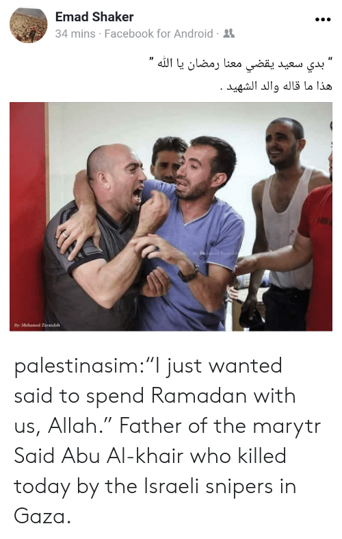 """Android, Facebook, and Tumblr: Emad Shaker  4 mins Facebook for Android-  By: Mohamed Zarandalh palestinasim:""""I just wanted said to spend Ramadan with us, Allah.""""  Father of the marytr Said Abu Al-khair who killed today by the Israeli snipers in Gaza."""