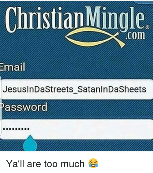 Funny, Too Much, and Email: Email  Mingle.  Conn  JesusInDastreets SatanInDaSheets  password Ya'll are too much 😂