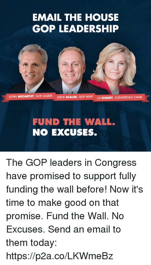 confer: EMAIL THE HOUSE  GOP LEADERSHIP  KEVIN MCCARTHY, GOP LEADER  STEVE SCALISE, GOP WHIP UZ CHENEY, CONFER  FUND THE WALL.  NO EXCUSES. The GOP leaders in Congress have promised to support fully funding the wall before! Now it's time to make good on that promise. Fund the Wall. No Excuses. Send an email to them today: https://p2a.co/LKWmeBz