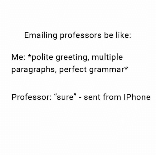 """Be Like, Iphone, and Grammar: Emailing professors be like:  Me: *polite greeting, multiple  paragraphs, perfect grammar*  Professor: """"sure"""" - sent from IPhone"""