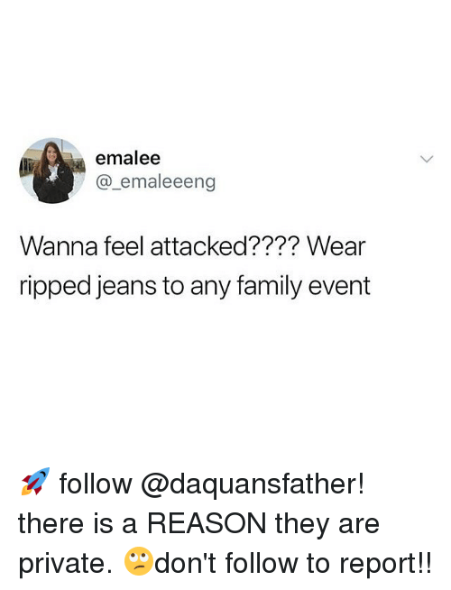 Family, Memes, and Reason: emalee  @_emaleeeng  Wanna feel attacked???? Wear  ripped jeans to any family event 🚀 follow @daquansfather! there is a REASON they are private. 🙄don't follow to report!!