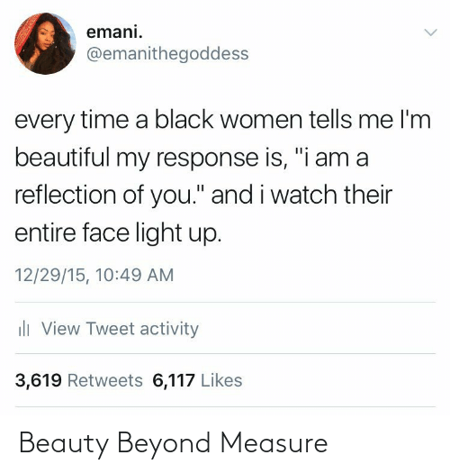 "beyond: emani.  @emanithegoddess  every time a black women tells me l'm  beautiful my response is, ""i am a  reflection of you."" and i watch their  entire face light up.  12/29/15, 10:49 AM  ili View Tweet activity  3,619 Retweets 6,117 Likes Beauty Beyond Measure"