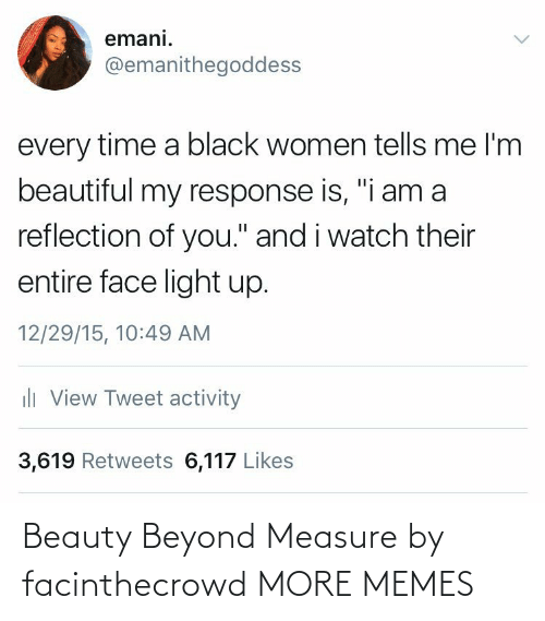 "beyond: emani.  @emanithegoddess  every time a black women tells me l'm  beautiful my response is, ""i am a  reflection of you."" and i watch their  entire face light up.  12/29/15, 10:49 AM  ili View Tweet activity  3,619 Retweets 6,117 Likes Beauty Beyond Measure by facinthecrowd MORE MEMES"