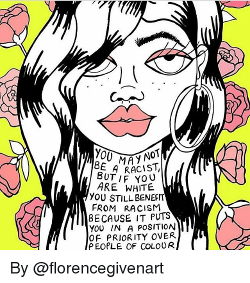 Memes, Racism, and White: EMAY NOT  BUT, RACIST  ARE WHITE  YOU STILL BENERIT  FROM RACISM  BECAUSE IT PUTS  YOU IN A POSITION  Of PRIORITY OVER  P EOPLE OF COLOUR By @florencegivenart