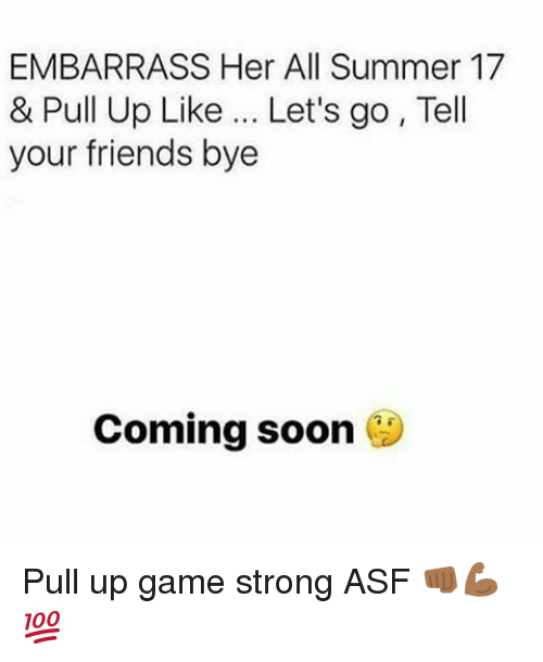 Friends, Memes, and Soon...: EMBARRASS Her All Summer 17  & Pull Up Like Let's go, Tell  your friends bye  Coming soon Pull up game strong ASF 👊🏾💪🏾💯