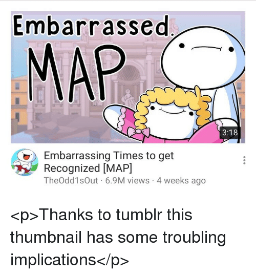 Thumbnail: Embarrassed  MAP  3:18  Embarrassing Times to get  Recognized [MAP]  TheOdd1sOut 6.9M views 4 weeks ago <p>Thanks to tumblr this thumbnail has some troubling implications</p>