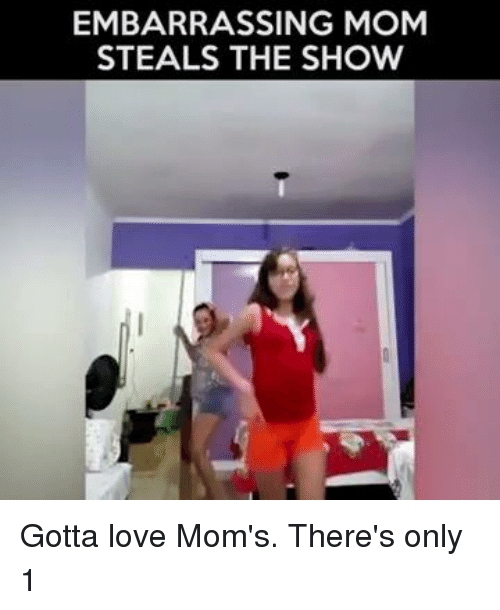 Memes, 🤖, and Embarrass: EMBARRASSING MOM  STEALS THE SHOW Gotta love Mom's. There's only 1
