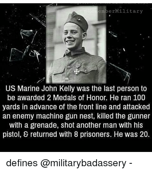 Anaconda, Memes, and Nest: emberMilitary  US Marine John Kelly was the last person to  be awarded 2 Medals of Honor. He ran 100  yards in advance of the front line and attacked  an enemy machine gun nest, killed the gunner  with a grenade, shot another man with his  pistol, & returned with 8 prisoners. He was 20. defines @militarybadassery -