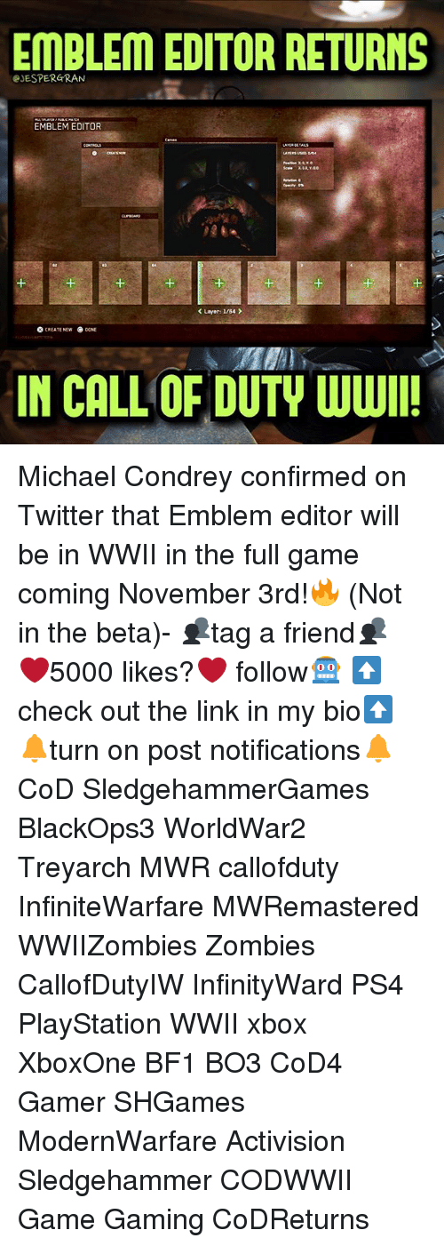 Bf1: EMBLEM EDITOR RETURNS  eJESPERGRAN  EMBLEM EDITOR  1  1  K Layer: I/B4  O CREATE NEW  NE  IN CALL OF DUTY WWI Michael Condrey confirmed on Twitter that Emblem editor will be in WWII in the full game coming November 3rd!🔥 (Not in the beta)- 👥tag a friend👥 ❤️5000 likes?❤️ follow🤖 ⬆️check out the link in my bio⬆️ 🔔turn on post notifications🔔 CoD SledgehammerGames BlackOps3 WorldWar2 Treyarch MWR callofduty InfiniteWarfare MWRemastered WWIIZombies Zombies CallofDutyIW InfinityWard PS4 PlayStation WWII xbox XboxOne BF1 BO3 CoD4 Gamer SHGames ModernWarfare Activision Sledgehammer CODWWII Game Gaming CoDReturns