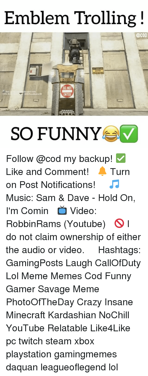 Crazy, Daquan, and Funny: Emblem Trolling  @COD  DO NOT  SO FUNNY Follow @cod my backup! ✅ Like and Comment! ⠀ 🔔 Turn on Post Notifications! ⠀ ⠀ 🎵 Music: Sam & Dave - Hold On, I'm Comin ⠀ 📺 Video: RobbinRams (Youtube) ⠀ 🚫 I do not claim ownership of either the audio or video. ⠀ ️⃣ Hashtags: GamingPosts Laugh CallOfDuty Lol Meme Memes Cod Funny Gamer Savage Meme PhotoOfTheDay Crazy Insane Minecraft Kardashian NoChill YouTube Relatable Like4Like pc twitch steam xbox playstation gamingmemes daquan leagueoflegend lol