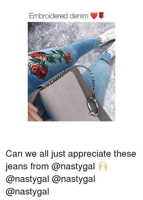 Appreciate, Girl, and Jeans: Embroidered denim Can we all just appreciate these jeans from @nastygal 🙌🏼 @nastygal @nastygal @nastygal