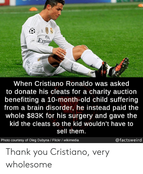 auction: Eme  When Cristiano Ronaldo was asked  to donate his cleats for a charity auction  benefitting a 10-month-old child suffering  from a brain disorder, he instead paid the  whole $83K for his surgery and gave the  kid the cleats so the kid wouldn't have to  sell them.  @factsweird  Photo courtesy of Oleg Dubyna / Flickr / wikimedia  MCR Thank you Cristiano, very wholesome
