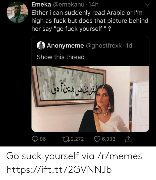 """Arabic: Emeka @emekanu 14h  Either i can suddenly read Arabic or I'm  high as fuck but does that picture behind  her say """"go fuck yourself"""" ?  Anonymeme @ghostfrexk 1d  Show this thread  ال ا متن دق  L12,272  86  6,333 Go suck yourself via /r/memes https://ift.tt/2GVNNJb"""