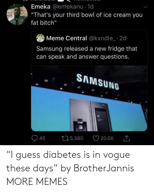 "Diabetes: Emeka @emekanu - 1d  ""That's your third bowl of ice cream you  fat bitch""  Meme Central @kxndle 2d  Samsung released a new fridge that  can speak and answer questions.  SAMSUNG  215,380  20.6K  45 ""I guess diabetes is in vogue these days"" by BrotherJannis MORE MEMES"