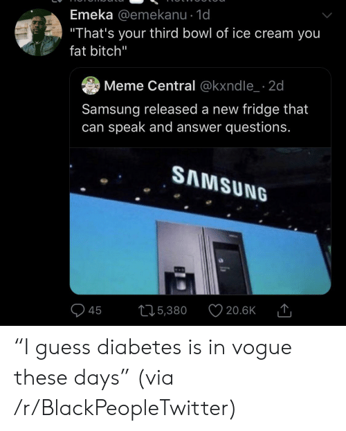 "Diabetes: Emeka @emekanu - 1d  ""That's your third bowl of ice cream you  fat bitch""  Meme Central @kxndle 2d  Samsung released a new fridge that  can speak and answer questions.  SAMSUNG  215,380  20.6K  45 ""I guess diabetes is in vogue these days"" (via /r/BlackPeopleTwitter)"