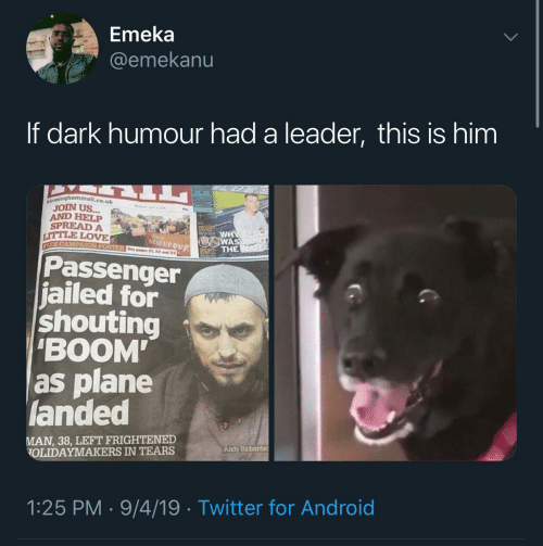 "boom: Emeka  @emekanu  If dark humour had a leader, this is him  birminghammail.co.uk  JOIN US...  AND HELP  SPREAD A  LITTLE LOVE  WHY  WAS  THE  love  NEIGHBOUR  EE CAMPAIGN POSTER See poges 21 22 and 23  Passenger  jailed for  shouting  ""BOOM  as plane  landed  MAN, 38, LEFT FRIGHTENED  OLIDAYMAKERS IN TEARS  Andy Richardso  1:25 PM · 9/4/19 · Twitter for Android"