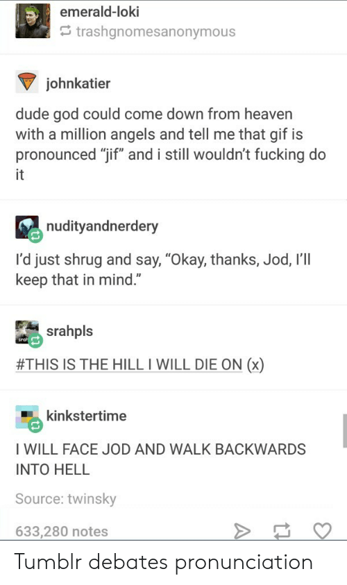 "I Will Die: emerald-loki  trashgnomesanonymous  johnkatier  dude god could come down from heaven  with a million angels and tell me that gif is  pronounced ""jif"" and i still wouldn't fucking do  it  nudityandnerdery  I'd just shrug and say, ""Okay, thanks, Jod, I'll  keep that in mind.""  srahpls  #THIS IS THE HILL I WILL DIE ON (x)  kinkstertime  I WILL FACE JOD AND WALK BACKWARDS  INTO HELL  Source: twinsky  633,280 notes Tumblr debates pronunciation"