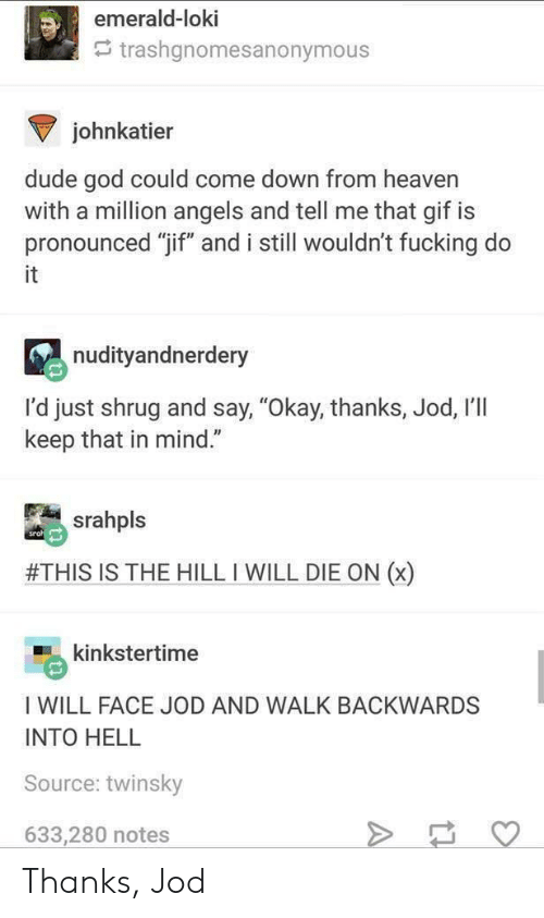 """emerald: emerald-loki  trashgnomesanonymous  johnkatier  dude god could come down from heaver  with a million angels and tell me that gif is  pronounced """"Tif"""" and i still wouldn't fucking do  it  nudityandnerdery  I'd just shrug and say, """"Okay, thanks, Jod, I'll  keep that in mind.""""  srahpls  #THIS IS THE HILL I WILL DIE ON (x)  kinkstertime  I WILL FACE JOD AND WALK BACKWARDS  INTO HELL  Source: twinsky  633,280 notes Thanks, Jod"""