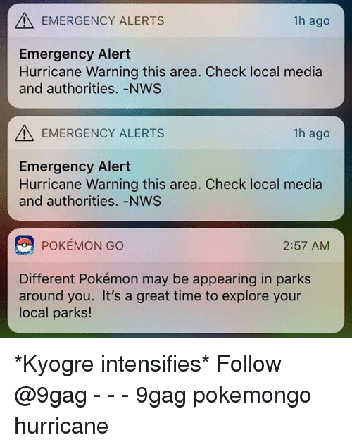 Pokemongo: EMERGENCY ALERTS  1h ago  Emergency Alert  Hurricane Warning this area. Check local media  and authorities.-NWS  EMERGENCY ALERTS  1h ago  Emergency Alert  Hurricane Warning this area. Check local media  and authorities. -NWS  POKEMON GO  2:57 AMM  Different Pokémon may be appearing in parks  around you. It's a great time to explore your  local parks! *Kyogre intensifies* Follow @9gag - - - 9gag pokemongo hurricane
