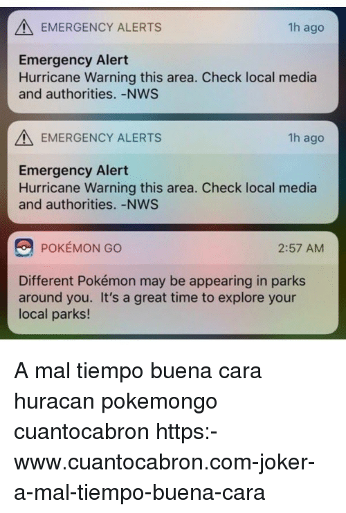 Pokemongo: EMERGENCY ALERTS  1h ago  Emergency Alert  Hurricane Warning this area. Check local media  and authorities. -NWS  EMERGENCY ALERTS  1h ago  Emergency Alert  Hurricane Warning this area. Check local media  and authorities.-NWS  POKÉMON GO  2:57 AM  Different Pokémon may be appearing in parks  around you. It's a great time to explore your  local parks! A mal tiempo buena cara huracan pokemongo cuantocabron https:-www.cuantocabron.com-joker-a-mal-tiempo-buena-cara