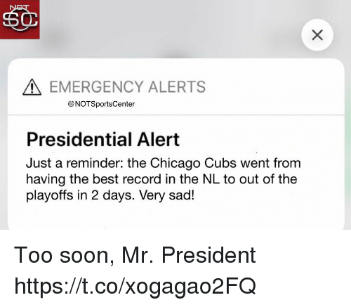mr president: EMERGENCY ALERTS  @NOTSportsCenter  Presidential Alert  Just a reminder: the Chicago Cubs went from  having the best record in the NL to out of the  playoffs in 2 days. Very sad! Too soon, Mr. President https://t.co/xogagao2FQ