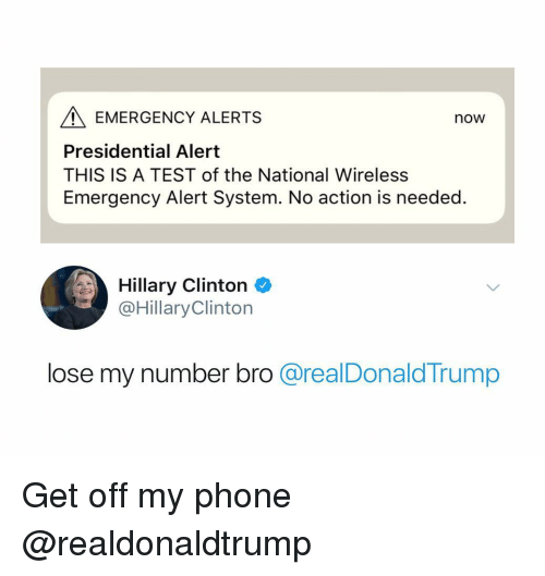 Hillary Clinton, Phone, and Test: EMERGENCY ALERTS  now  Presidential Alert  THIS IS A TEST of the National Wireless  Emergency Alert System. No action is needed.  Hillary Clinton +  @HillaryClinton  lose my number bro @realDonaldTrump Get off my phone @realdonaldtrump