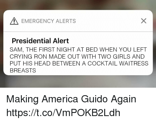 cocktail: EMERGENCY ALERTS  Presidential Alert  SAM, THE FIRST NIGHT AT BED WHEN YOU LEFT  CRYING RON MADE OUT WITH TWO GIRLS AND  PUT HIS HEAD BETWEEN A COCKTAIL WAITRESS  BREASTS Making America Guido Again https://t.co/VmPOKB2Ldh