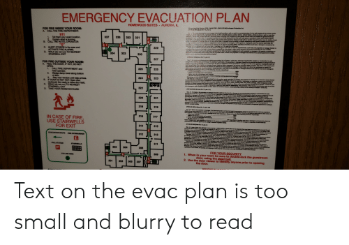 """Amal: EMERGENCY EVACUATION PLAN  AURORA, IL  HOMEWOOD SUITES  13ASLIE 70 LCS 0 Innkeopar Protectlon Act.  C  Dosd  R  FOR FIRE INSIDE YOUR ROOM:  A CALL THE FIRE DEPARTMENT.  f vrte propletor or munngor ol my hoal provides a safa or vauit in a converient place, for tha safe kesping of any monay, jawels  T ie, taunets, nn7eatie avcurity, oF her vnknblo papere, pradous stonas, miload tickats, arlicies of alver or gold, or any her  ry and potamsiste dl amal coms, belorging to o baught in by tha guasta of such hotel, and notles the gunsts tharaof by  911  1. Tell them your exact location.  Explain what is burning.  B. CALL THE HOTEL OPERATOR  """"0""""  C. ALERT OTHERS in the area and  ACTIVATE FIRE ALARMS.  D. WALK (do not run) TO NEAREST  STAIRWELL EXIT  n0uniauous plscos n such hobal stating the fact that much safa piace is provided in which such arscns may be  o Aa  o darar surh preperty to tha porean in dharge of such safe or vauat for deposit thereain, then the fabily af such  331  335  333  337  ch  a  de  iarmamgarro, lor any nd ad inss er damage to such property or effects sustained by such guest is imited to such loss or  gg smmwit iy ait ornagigenco of eh psopriator or manager or of his agents or amployees. bat in no event is such hatal, the  dersIaaer aomut Rabke fer fone or tiamago n an nt sncasdng $250, regardiass of whethar such loss or danage is occanionad by  t  nigewe visnh pdetor or managar or of hia garts or otherwiss.  dalwes aush puspaty to tho poreo7 in charge ol ouch #ala or vauit for depoait theroin, such hotal, he propdetor or manager thernaof, is  o ef themaga28 auch prparty autned by auch gast r althor owner thermof in any amount ceding the sum of $E00  r t N as dameno in occadonari hy thalt the faut or nagilgance of auch proprietor or managar or his agants ar amployses ar  hig ueh piopety mny ba al aator vehaa, umlesa auch papealor ar manager has endered into a spacial agreamant in wiing  P  e  ¥  329  R  TE n  MA  334  332  330  327  ECRAO a apro"""
