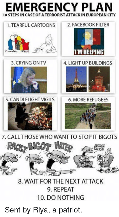 Crying, Facebook, and Memes: EMERGENCY PLAN  10 STEPS IN CASE OF ATERRORIST ATTACK IN EUROPEAN CITY  1 TEARFUL CARTOONS  2. FACEBOOK FILTER  I'M HELPING  3. CRYING ONTV  4. LIGHT UP BUILDINGS  5. CANDLELIGHTVIGILS  6. MORE REFUGEES  7. CALL THOSE WHO WANTTO STOP IT BIGOTS  8. WAIT FOR THE NEXT ATTACK  9. REPEAT  10. DO NOTHING Sent by Riya, a patriot.