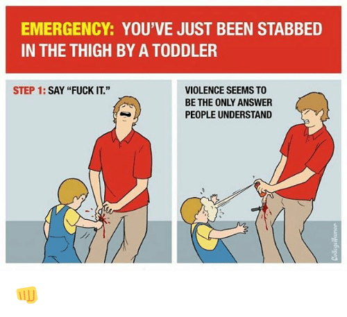 """Saying Fuck It: EMERGENCY: YOU'VE JUST BEEN STABBED  IN THE THIGH BY A TODDLER  STEP 1  SAY """"FUCK IT.""""  VIOLENCE SEEMS TO  BE THE ONLY ANSWER  PEOPLE UNDERSTAND 👊"""