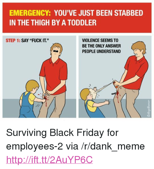 """Black Friday, Dank, and Friday: EMERGENCY: YOU'VE JUST BEEN STABBED  IN THE THIGH BY A TODDLER  STEP 1: SAY """"FUCK IT.""""  VIOLENCE SEEMS TO  BE THE ONLY ANSWER  PEOPLE UNDERSTAND <p>Surviving Black Friday for employees-2 via /r/dank_meme <a href=""""http://ift.tt/2AuYP6C"""">http://ift.tt/2AuYP6C</a></p>"""