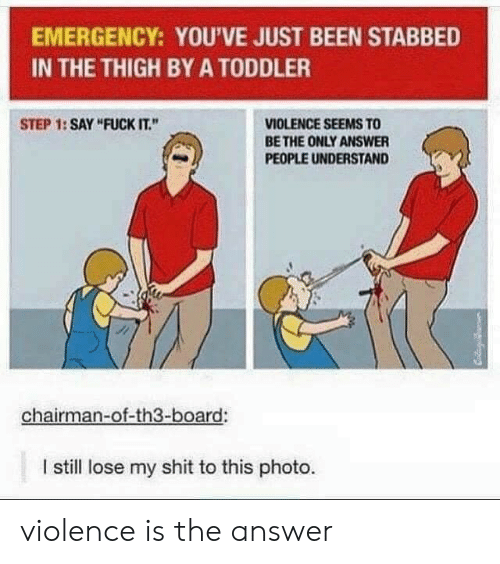 "Step 1: EMERGENCY: YOU'VE JUST BEEN STABBED  IN THE THIGH BY A TODDLER  VIOLENCE SEEMS TO  BE THE ONLY ANSWER  STEP 1: SAY ""FUCK IT.""  PEOPLE UNDERSTAND  chairman-of-th3-board:  I still lose my shit to this photo. violence is the answer"