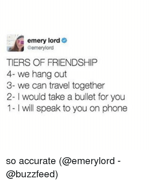 hanged: emery lord  Bemerylord  TIERS OF FRIENDSHIP  4- we hang out  3- we can travel together  2- l would take a bullet for you  1- will speak to you on phone so accurate (@emerylord - @buzzfeed)
