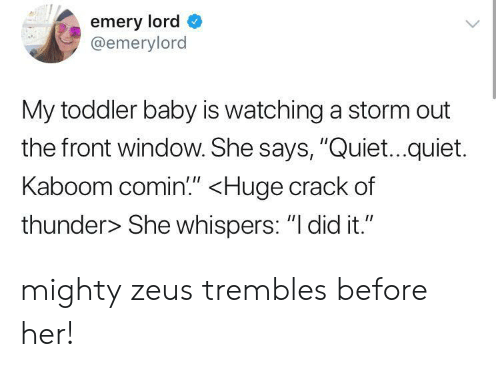 """Zeus: emery lord  @emerylord  My toddler baby is watching a storm out  the front window. She says, """"Quiet...quiet.  Kaboom comin"""" <Huge crack of  thunder> She whispers: """"I did it."""" mighty zeus trembles before her!"""